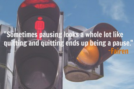 Sometimes pausing looks a whole lot like quitting and quitting ends up being a pause. ~Fairen