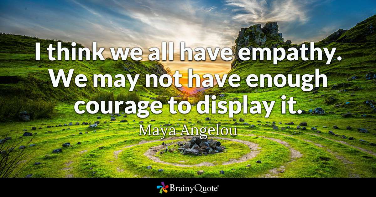 I think we all have empathy. We may not have enough courage to display it.