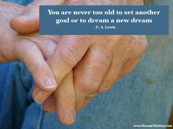 You are never too old to set another goal or to dream a new dream -c.s. lewis